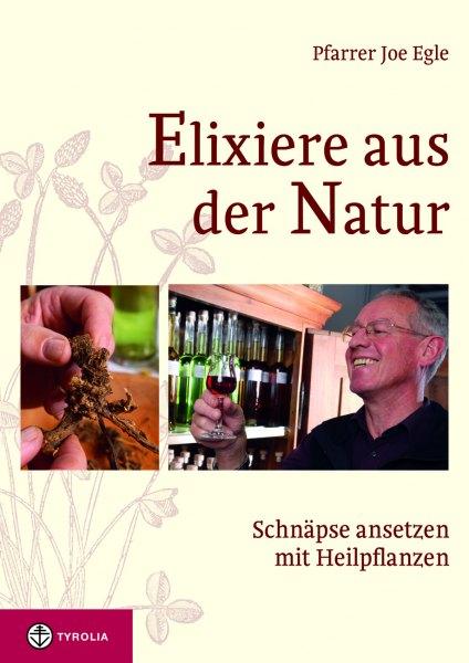 Joe Egle: Elixiere aus der Natur. Schnäpse ansetzen mit Heilpflanzen